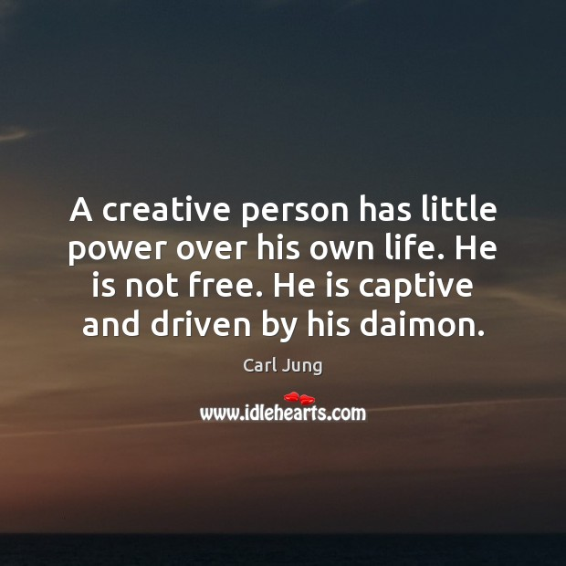 A creative person has little power over his own life. He is Image