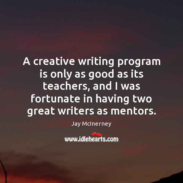 A creative writing program is only as good as its teachers, and Jay McInerney Picture Quote