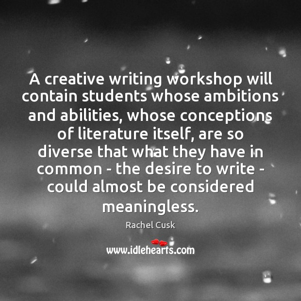 A creative writing workshop will contain students whose ambitions and abilities, whose Rachel Cusk Picture Quote