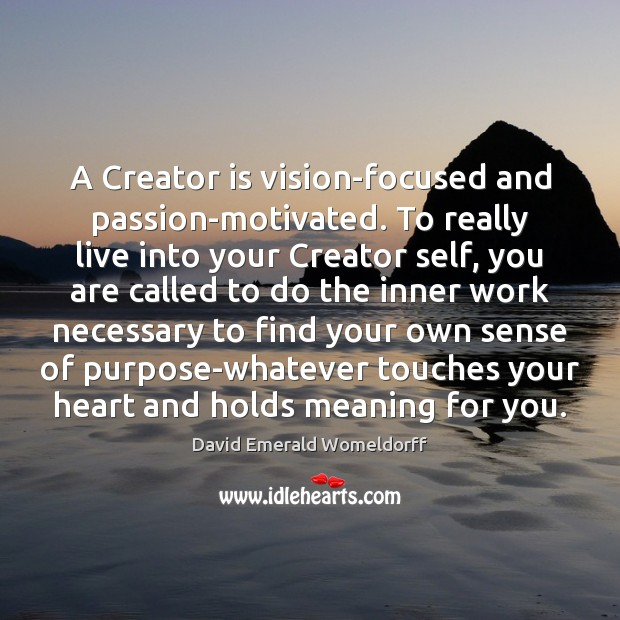A Creator is vision-focused and passion-motivated. To really live into your Creator David Emerald Womeldorff Picture Quote