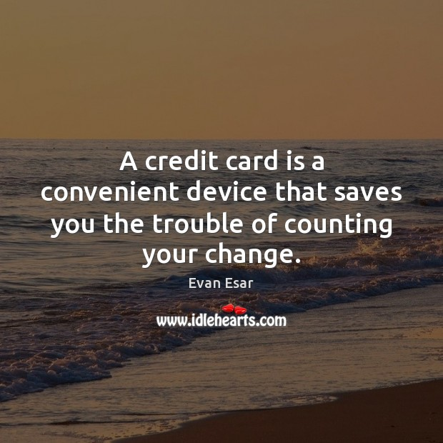 A credit card is a convenient device that saves you the trouble of counting your change. Image
