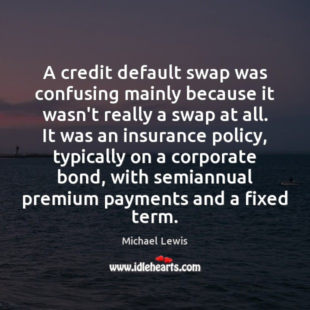 A credit default swap was confusing mainly because it wasn't really a Image