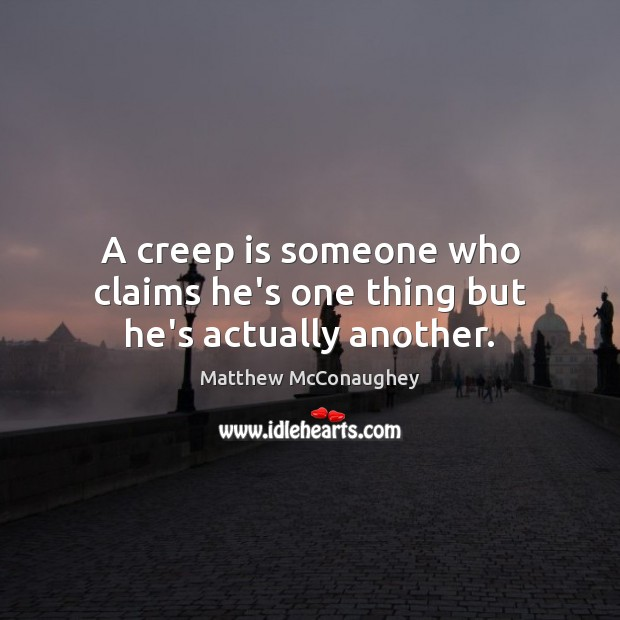 A creep is someone who claims he's one thing but he's actually another. Image