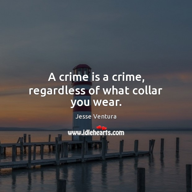 A crime is a crime, regardless of what collar you wear. Jesse Ventura Picture Quote