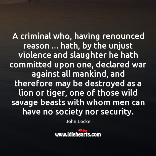 A criminal who, having renounced reason … hath, by the unjust violence and John Locke Picture Quote