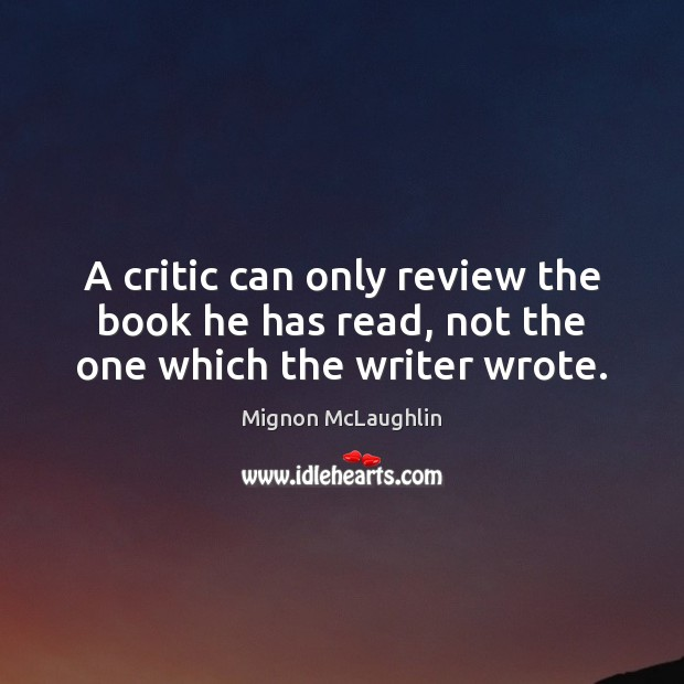 A critic can only review the book he has read, not the one which the writer wrote. Mignon McLaughlin Picture Quote