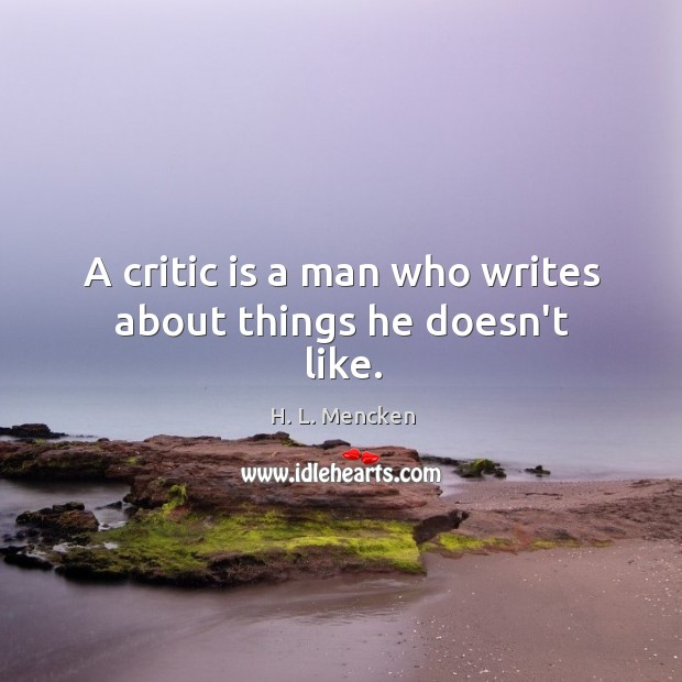 A critic is a man who writes about things he doesn't like. Image