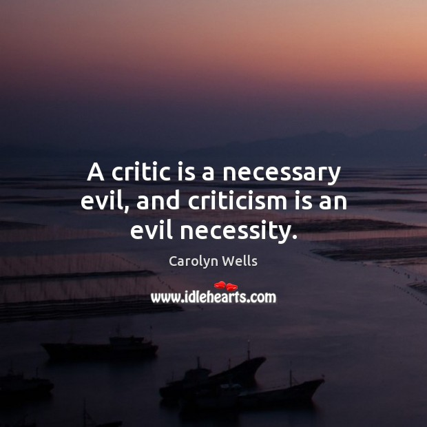 A critic is a necessary evil, and criticism is an evil necessity. Image