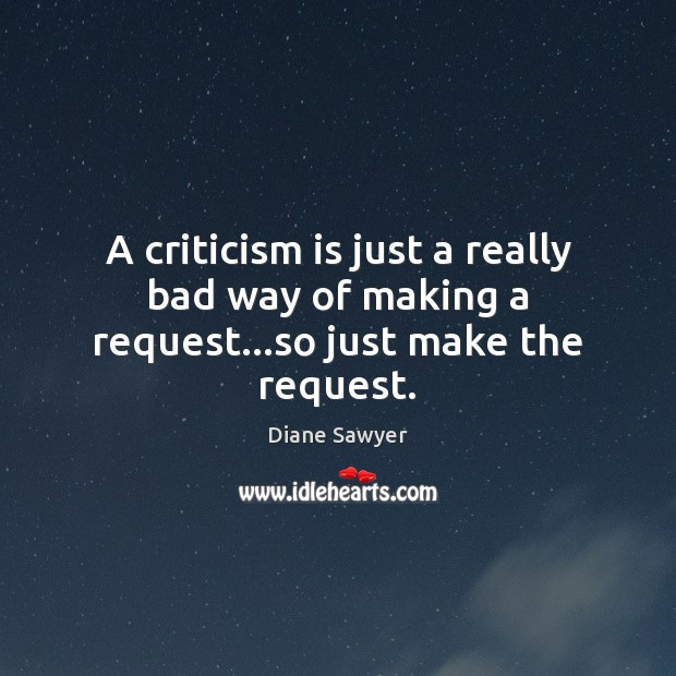 A criticism is just a really bad way of making a request…so just make the request. Diane Sawyer Picture Quote
