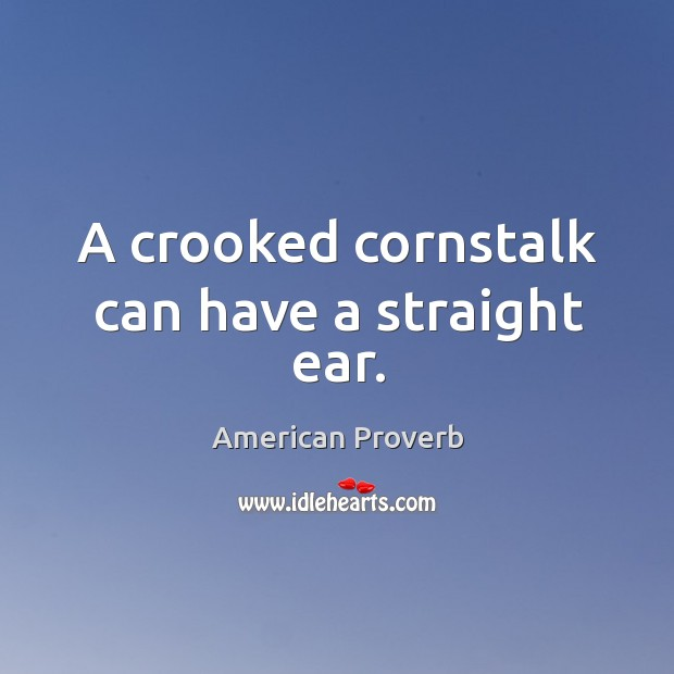 Image, A crooked cornstalk can have a straight ear.