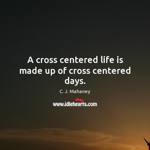 Image, A cross centered life is made up of cross centered days.