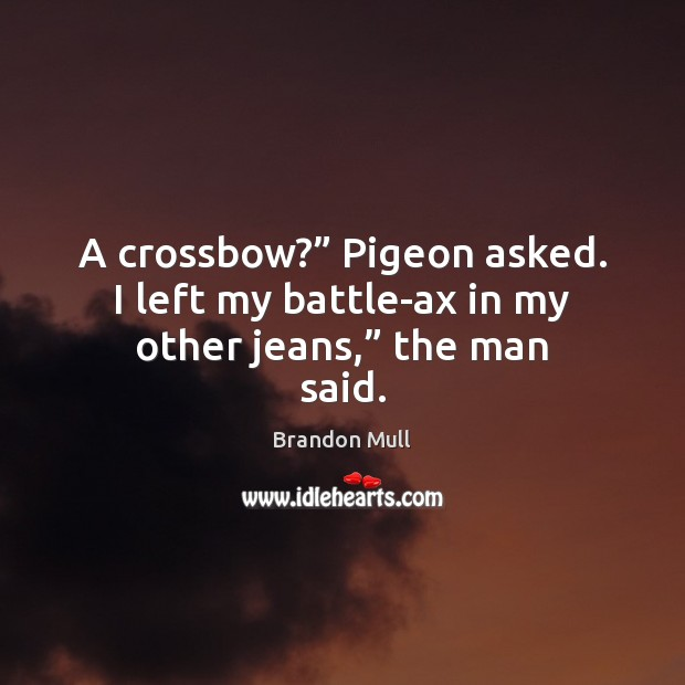 """A crossbow?"""" Pigeon asked. I left my battle-ax in my other jeans,"""" the man said. Brandon Mull Picture Quote"""