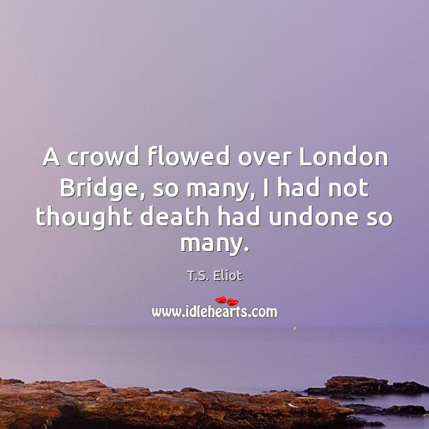 Image, A crowd flowed over London Bridge, so many, I had not thought death had undone so many.