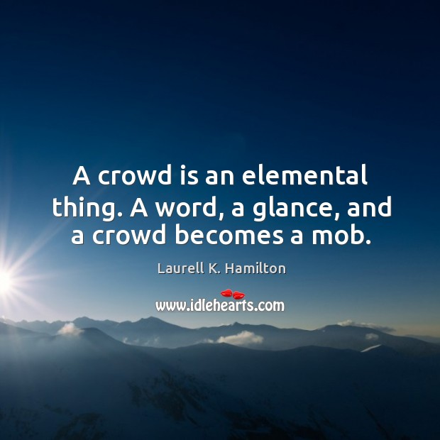 Image, A crowd is an elemental thing. A word, a glance, and a crowd becomes a mob.