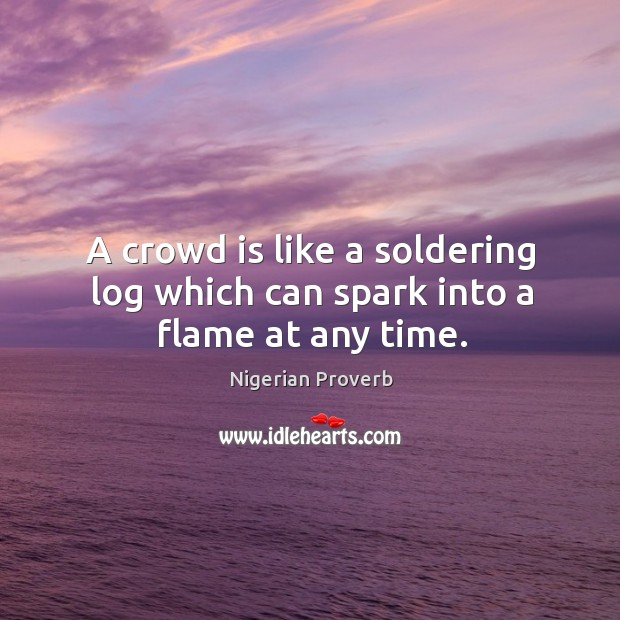 Image, A crowd is like a soldering log which can spark into a flame at any time.