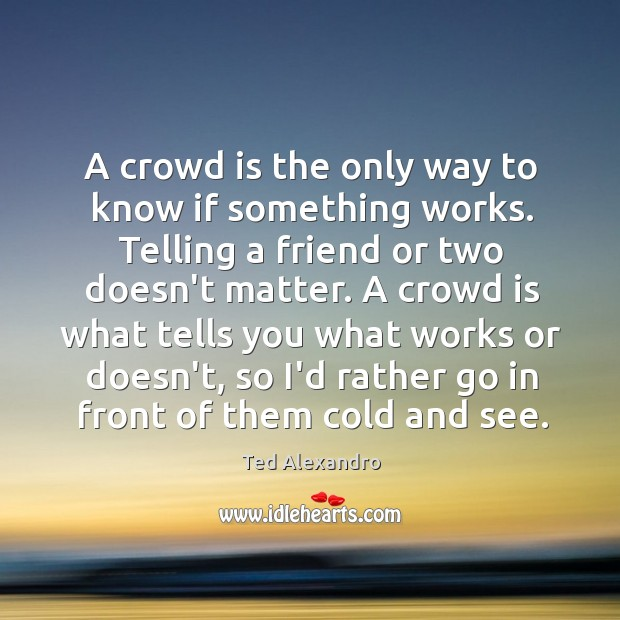 A crowd is the only way to know if something works. Telling Image