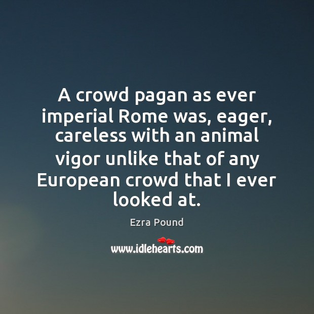 A crowd pagan as ever imperial Rome was, eager, careless with an Ezra Pound Picture Quote