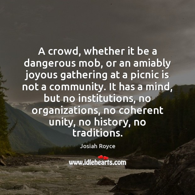 A crowd, whether it be a dangerous mob, or an amiably joyous Josiah Royce Picture Quote