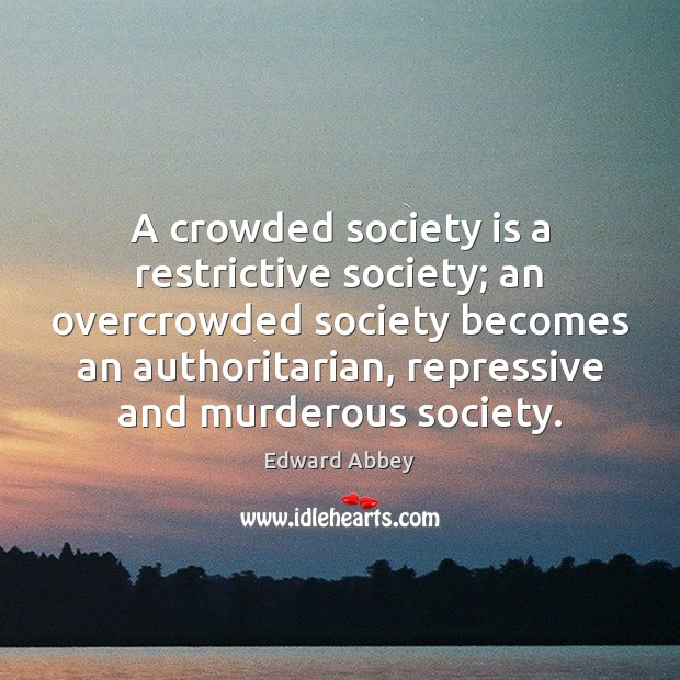 A crowded society is a restrictive society; an overcrowded society becomes an Society Quotes Image