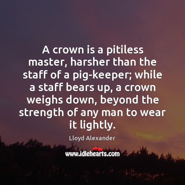 A crown is a pitiless master, harsher than the staff of a Lloyd Alexander Picture Quote