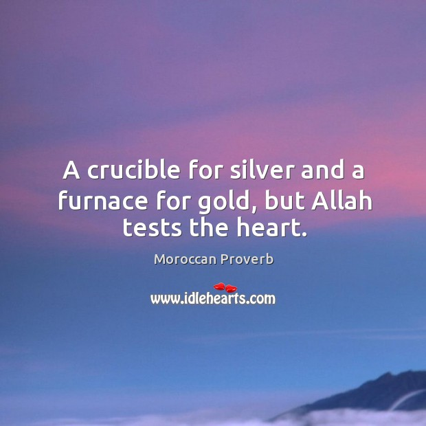 A crucible for silver and a furnace for gold, but allah tests the heart. Image
