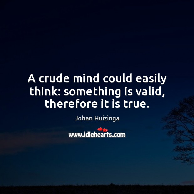 A crude mind could easily think: something is valid, therefore it is true. Image