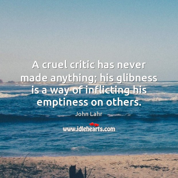 A cruel critic has never made anything; his glibness is a way John Lahr Picture Quote