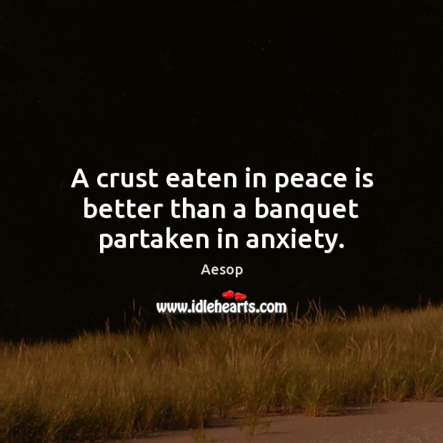 A crust eaten in peace is better than a banquet partaken in anxiety. Aesop Picture Quote