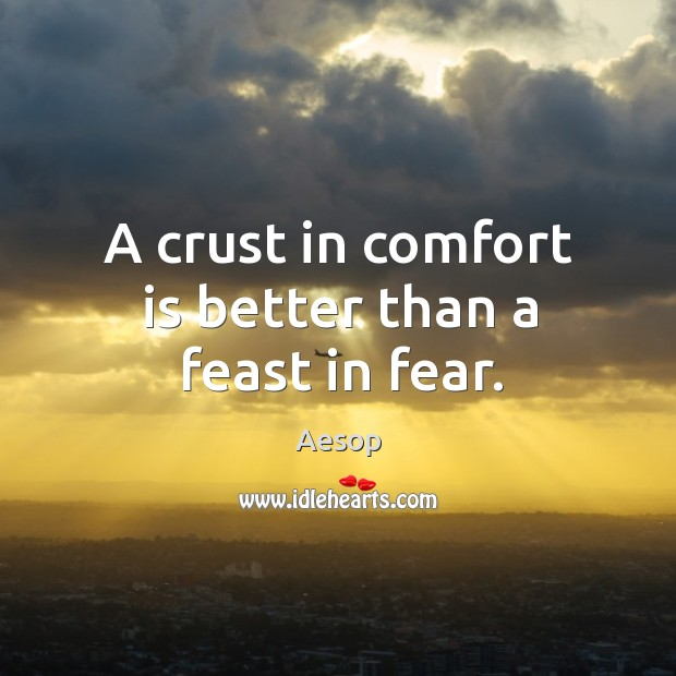 Image, A crust in comfort is better than a feast in fear.