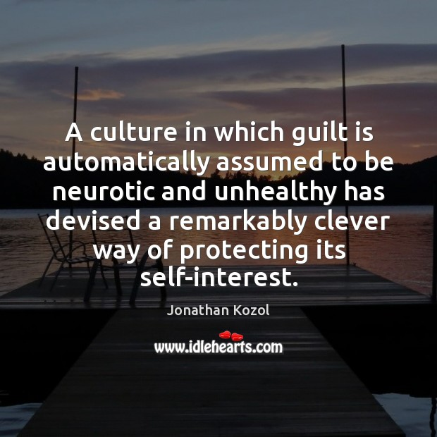 A culture in which guilt is automatically assumed to be neurotic and Jonathan Kozol Picture Quote