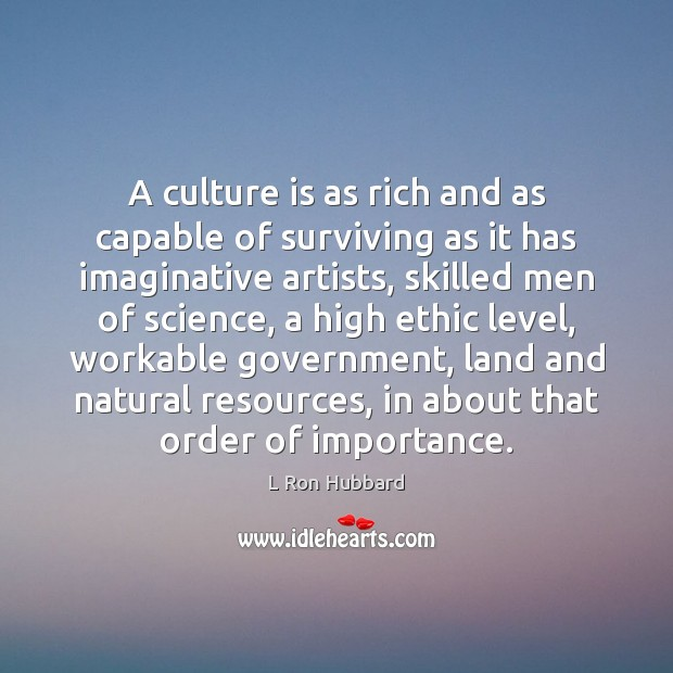 A culture is as rich and as capable of surviving as it L Ron Hubbard Picture Quote