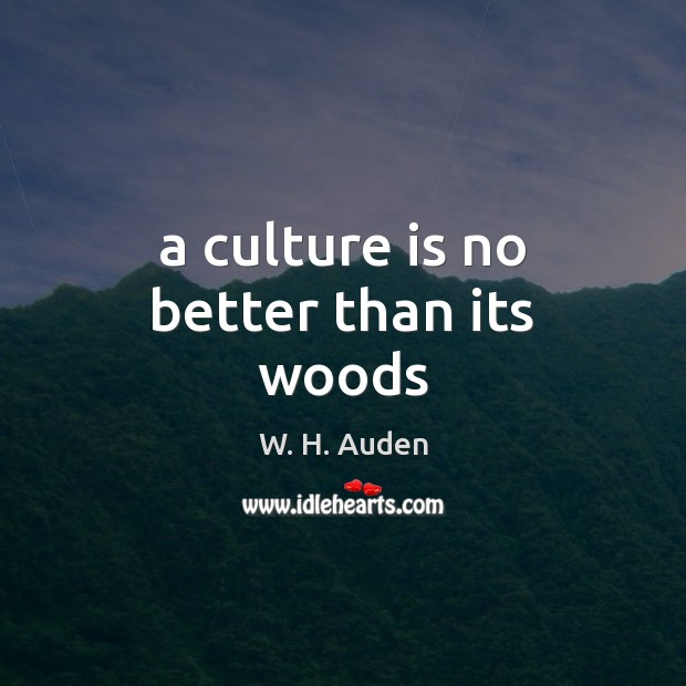A culture is no better than its woods W. H. Auden Picture Quote