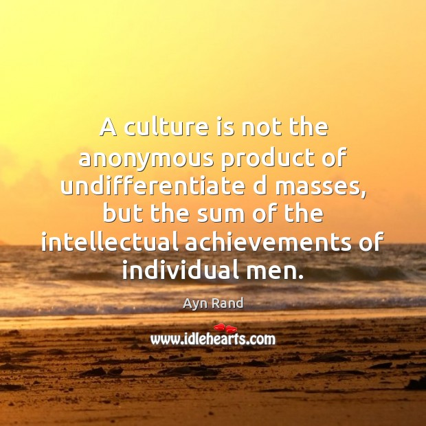 Image, A culture is not the anonymous product of undifferentiate d masses, but