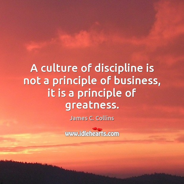 A culture of discipline is not a principle of business, it is a principle of greatness. James C. Collins Picture Quote