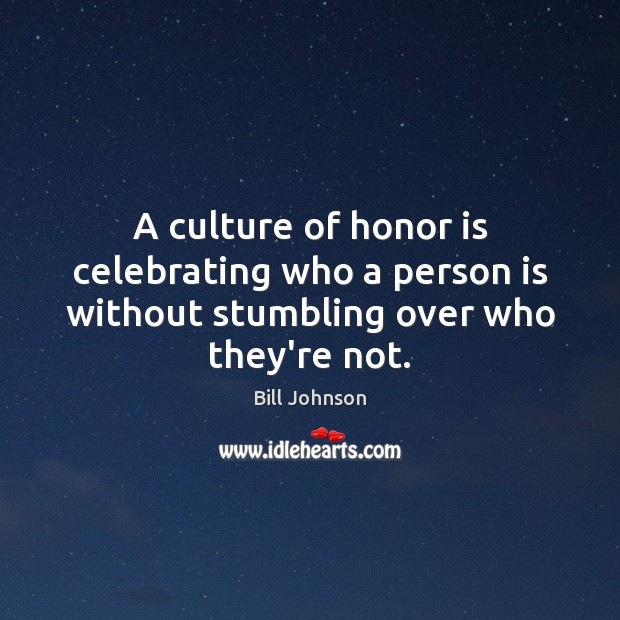 A culture of honor is celebrating who a person is without stumbling over who they're not. Bill Johnson Picture Quote