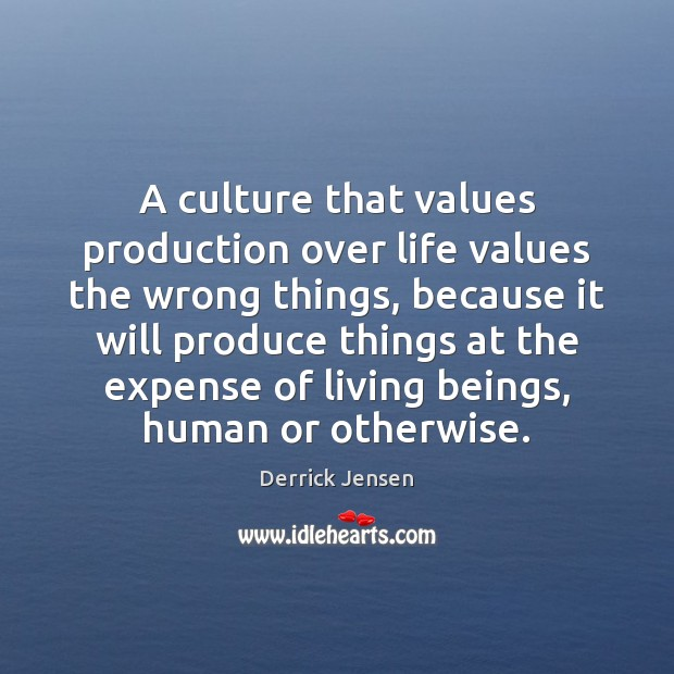 Image, A culture that values production over life values the wrong things, because