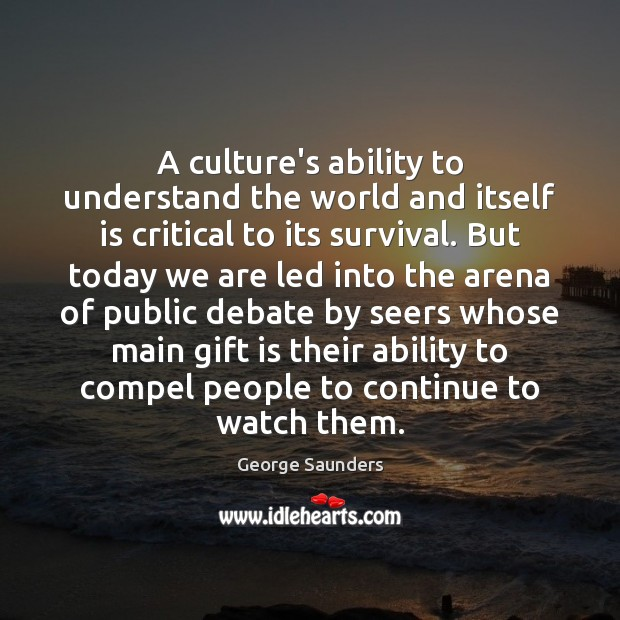 A culture's ability to understand the world and itself is critical to George Saunders Picture Quote