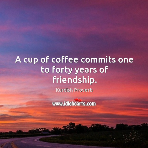 Image, A cup of coffee commits one to forty years of friendship.