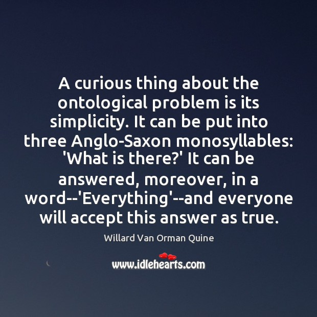 A curious thing about the ontological problem is its simplicity. It can Willard Van Orman Quine Picture Quote