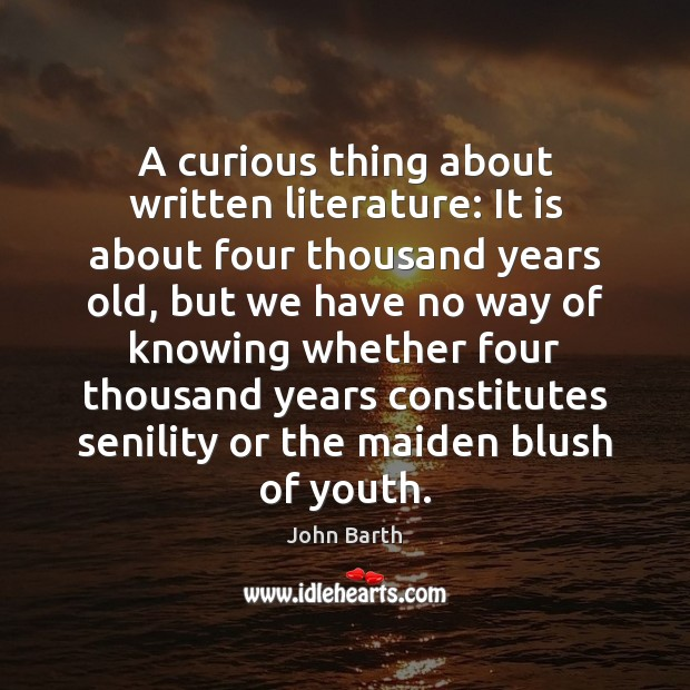 A curious thing about written literature: It is about four thousand years John Barth Picture Quote