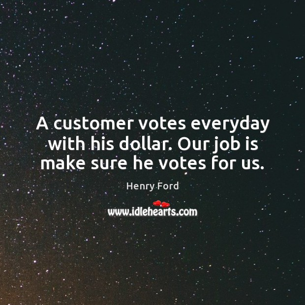 A customer votes everyday with his dollar. Our job is make sure he votes for us. Henry Ford Picture Quote