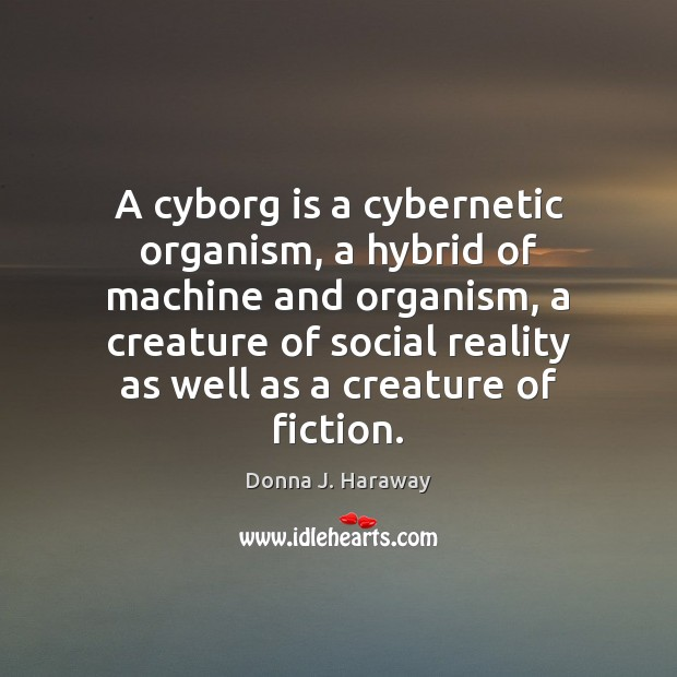 A cyborg is a cybernetic organism, a hybrid of machine and organism, Donna J. Haraway Picture Quote