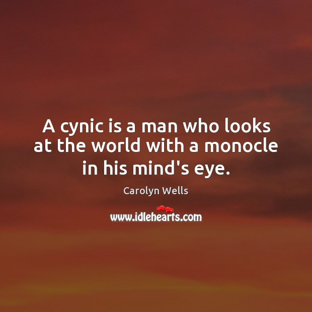 A cynic is a man who looks at the world with a monocle in his mind's eye. Image
