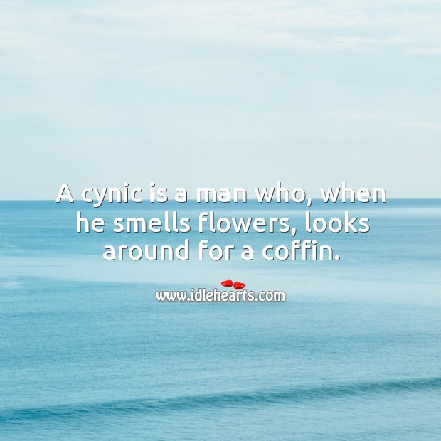 A cynic is a man who, when he smells flowers, looks around for a coffin. Image