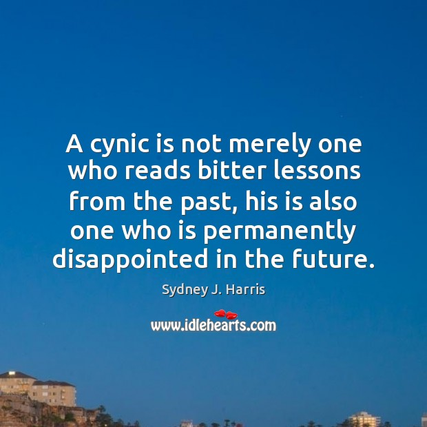 A cynic is not merely one who reads bitter lessons from the Sydney J. Harris Picture Quote
