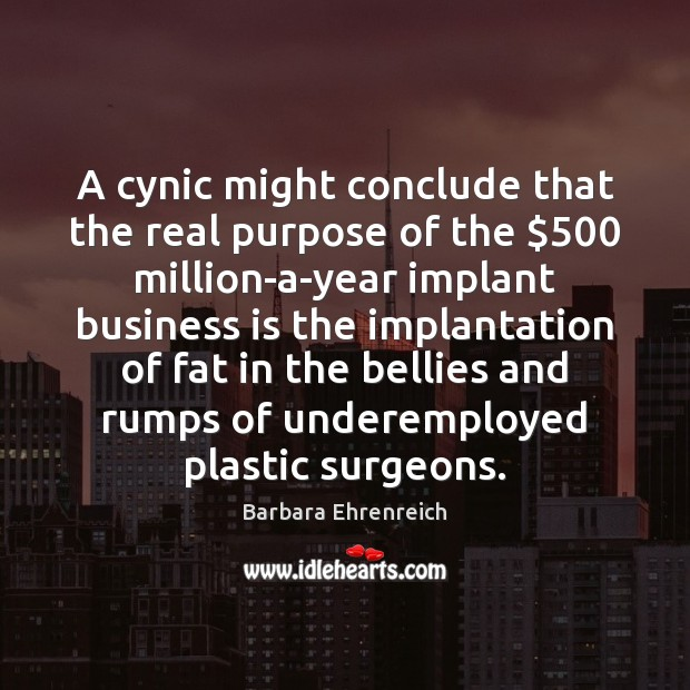 A cynic might conclude that the real purpose of the $500 million-a-year implant Barbara Ehrenreich Picture Quote
