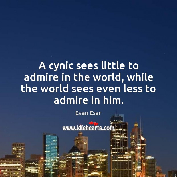 A cynic sees little to admire in the world, while the world Evan Esar Picture Quote