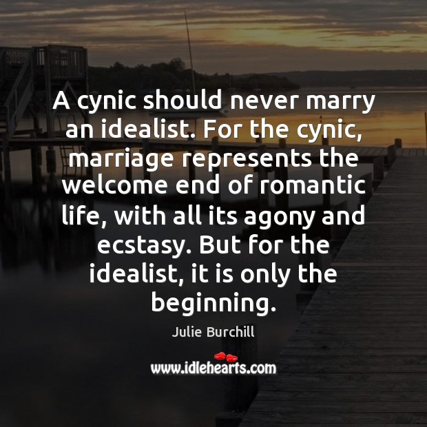 A cynic should never marry an idealist. For the cynic, marriage represents Julie Burchill Picture Quote
