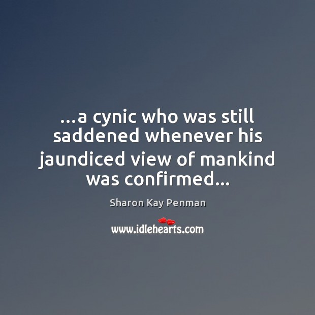 …a cynic who was still saddened whenever his jaundiced view of mankind was confirmed… Sharon Kay Penman Picture Quote