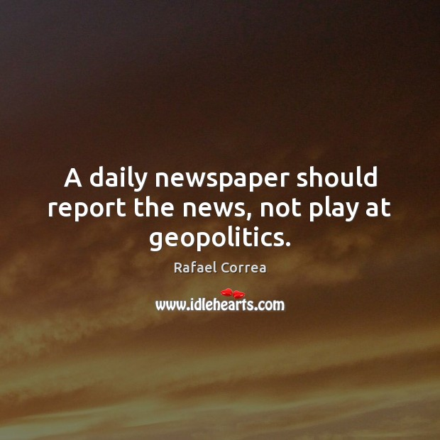 A daily newspaper should report the news, not play at geopolitics. Image